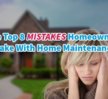 The Top 8 Mistakes Homeowners Make With Home Maintenance
